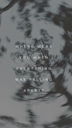 """ where were you when everything was falling apart? "" . the fray - you found me"