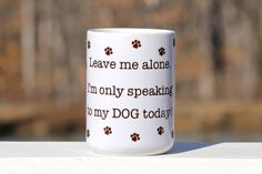 Leave me alone.  I'm only speaking to my dog today - 15 oz. LARGE coffee mug. $15.00, via Etsy.