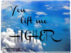 You lift me HIGHER! Let people know how they have helped your life.  Visit our FB page to find other acknowledgements to share. www.facebook.com/beingtheshift.com