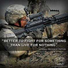 "Great quote from General George S. Patton! ""Better to fight for something than live for nothing."""