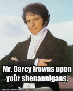 Mr Darcy frowns upon your shenanigans. Now pull up your pants and hold out your hand.