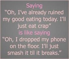 "Saying ""Oh, I've already ruined my good eating today. I'll just eat crap"" is like saying ""Oh, I dropped my phone on the floor. I'll just sma..."