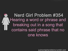 Nerd Girl Problem: Breaking out into a song no one knows...