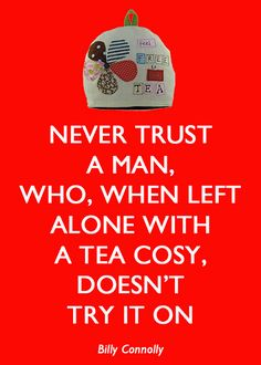 Never trust a man, who, when left alone with a tea cosy, doesn't try it on. - Billy Connolly - Aha, love it. Gotta sew some tea cosies. Tea Quotes, Words Quotes, Wise Words, Sayings, Billy Connolly, Tea Cozy, Make You Smile, Funny Images, Laugh Out Loud