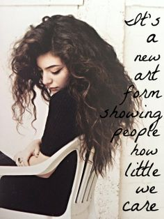 """""""It's a new art form showing people how little we care"""" I choose Lorde because she doesn't try to come across as edgy or fake. She doesn't try too hard. She perfectly embodies what it's like to be a teenager in today's society and I love her for everything she is. ♥"""