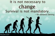 It is not necessary to change. Survival is not mandatory. ~ W. Edwards Deming