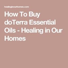 How To Buy doTerra Essential Oils - Healing in Our Homes
