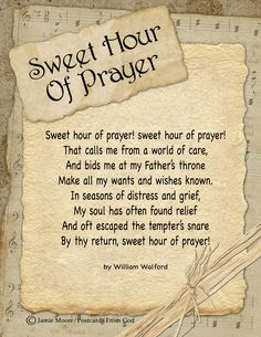 Sweet hour of prayer! sweet hour of prayer! The joys I feel, the bliss I share, Of those whose anxious spirits burn With strong desires for thy return! With such I hasten to the place Where God my Savior shows His face, And gladly take my station there, And wait for thee, sweet hour of prayer!  (William Walford, 1845)  https://www.facebook.com/PostcardsFromGod/
