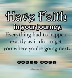 Quotes: Have faith in your journey. Everything had to happen exactly as it did to get you where you`re going next! ~Mandy Hale