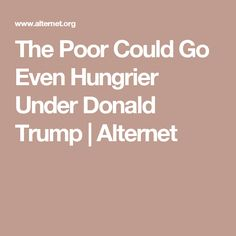 The Poor Could Go Even Hungrier Under Donald Trump | Alternet