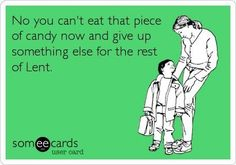 No you can't eat that piece of candy now and give up something else for the rest of Lent.