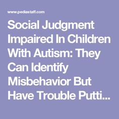 Social Judgment Impaired In Children With Autism: They Can Identify Misbehavior But Have Trouble Putting It In Words « PediaStaff Pediatric SLP, OT and PT Blog