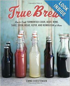True Brews: How to Craft Fermented Cider, Beer, Wine, Sake, Soda, Mead, Kefir, and Kombucha at Home: Emma Christensen: 9781607743385: Amazon...