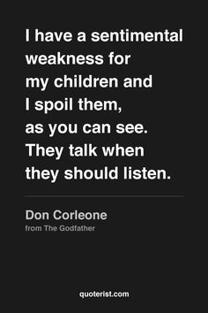 """I have a sentimental weakness for my children and I spoil them, as you can see. They talk when they should listen."" - Don Corleone from #TheGodfather. #moviequotes #movies"