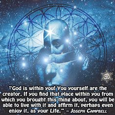 """""""God is within you! You yourself are the creator. If you find that place within you from which you brought this thing about, you will be able to live with it and affirm it, perhaps even enjoy it, as your Life."""" ~ Joseph Campbell"""