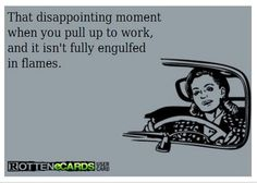 BAHAHA!!!  I actually do have a job that I love, great co-workers & can honestly say I haven't dreaded working in a while