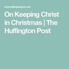 On Keeping Christ in Christmas | The Huffington Post