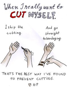 to cutters out there: try it, maybe it will work. i love you, ok? you're gonna get through this and you will make it out alive. keep fighting.