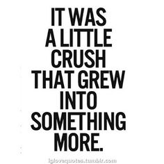 It was a little crush that grew into something more.
