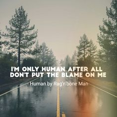 I'm only human after all. Don't put the blame on me. Human by Rag'n'bone Man