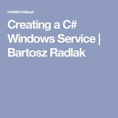 Creating a C# Windows Service | Bartosz Radlak