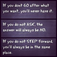 If you dont go after what you want, youll never have it.