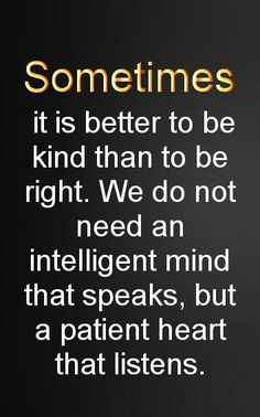 Sometimes, it's better to be kind than right. Oh goodness, words of wisdom!!