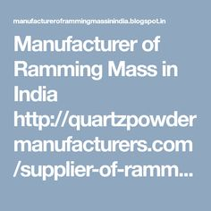 Manufacturer of Ramming Mass in India http://quartzpowdermanufacturers.com/supplier-of-ramming-mass-in-india.php