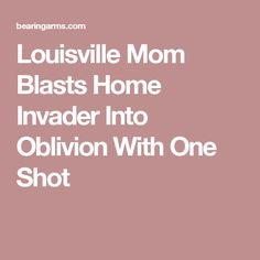 Louisville Mom Blasts Home Invader Into Oblivion With One Shot