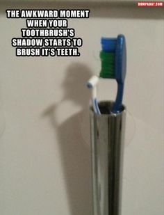 That awkward moment when your toothbrush's shadow starts brushing it's own teeth