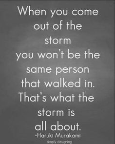 I hope the storm has changed me somewhat.