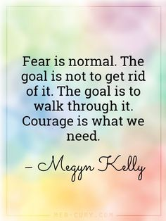 You can't have courage without fear! When you are scared, that's when you need to be determined to walk through that fear so that you can get to the other side.