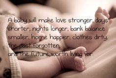 A baby will make love stronger, days shorter, nights longer, bank balance smaller, home happier, clothes dirtier, the past forgotten, and the future worth living for.