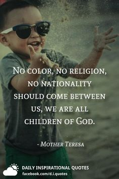 No color, no religion, no nationality should come between us, we are all children of God. Change Quotes, Quotes To Live By, Life Quotes, Attitude Quotes, Quotes Quotes, Strong Quotes, Positive Quotes, Mother Theresa Quotes, Mother Teresa Prayer