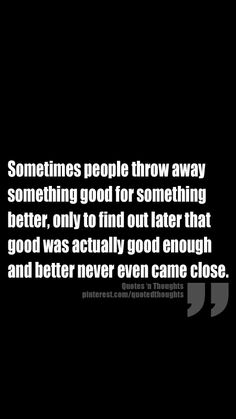 Sometimes people throw away something good for something better, only to find out later that good was actually good enough and better never even came close.
