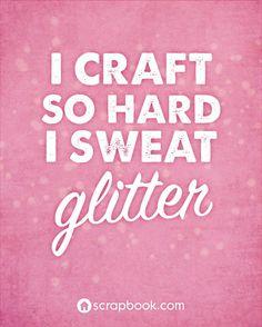 """I craft so hard I sweat glitter."""