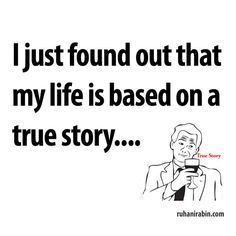 I just found out that my life is based on a true story..
