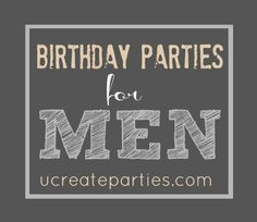 Birthday Party Themes for Men - not that my husband will ever want/let me throw a party for him, but just in case ;)