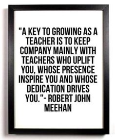 A key to growing as a teacher is to keep company mainly with teachers who uplift you whose presence inspire you and whose dedication drives you.