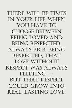 """There will be times in your life when you have to choose between being loved and being respected. Always pick being respected. That love without respect was always fleeting - but that respect could grow into real, lasting love."""