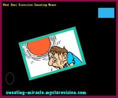 What Does Excessive Sweating Means 174512 - Your Body to Stop Excessive Sweating In 48 Hours - Guaranteed!