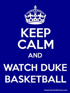 Keep Calm and WATCH DUKE BASKETBALL poster..repinning this for babe made me sit there a whole season of duke basketball