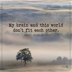 My brain and this world don't fit each other - http://themindsjournal.com/my-brain-and-this-world-dont-fit-each-other/
