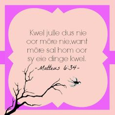 Kwel julle dus nie oor more nie, want more sal hom oor sy eie dinge kwel - Matteus Inspirational Bible Quotes, Motivational, Afrikaanse Quotes, Art Impressions, Prayer Book, Gods Love, Best Quotes, Bible Verses, Things To Think About
