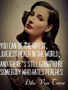 You can be the ripest, juiciest peach in the world, and there's still going to be somebody who hates peaches. – Dita Von Teese thedailyquotes.com