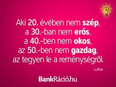 Aki 20. évében nem szép, a 30.-ban nem erős, a 40.-ben nem okos, az 50.-ben nem gazdag, az tegyen le a reménységről. - Luther, www.bankracio.hu idézet