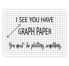 'I See You Have Graph Paper You Must Be Plotting Something Funny Math Pun' Sticker by karmcg - Mathe Ideen 2020 Funny Math Puns, Puns Jokes, Nerd Jokes, Math Humor, Nerd Humor, Funny Math Posters, Math Quotes, Funny Quotes, Funny Classroom Quotes
