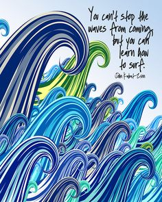 You can't stop the waves from coming but you can learn how to surf.