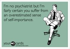 I'm no psychiatrist but I'm fairly certain you suffer from an overestimated sense of self-importance.