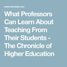 What Professors Can Learn About Teaching From Their Students - The Chronicle of Higher Education